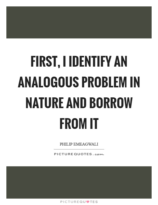 first-i-identify-an-analogous-problem-in-nature-and-borrow-from-it-quote-1