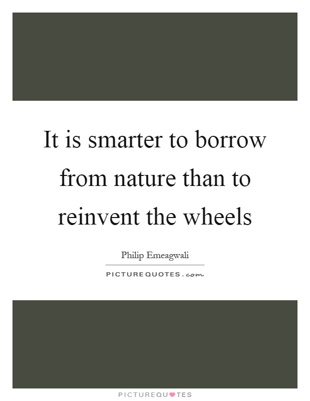 it-is-smarter-to-borrow-from-nature-than-to-reinvent-the-wheels-quote-1